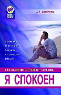 Алексеев Анатолий - Я спокоен. Как защитить себя от стресса скачать бесплатно