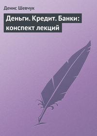 Шевчук Денис - Деньги. Кредит. Банки: конспект лекций скачать бесплатно