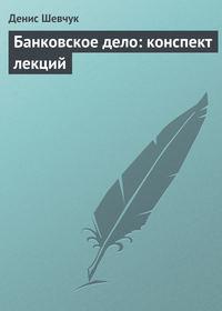 Шевчук Денис - Банковское дело: конспект лекций скачать бесплатно