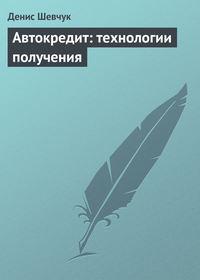 Шевчук Денис - Автокредит: технологии получения скачать бесплатно