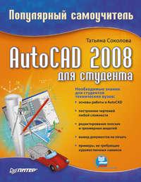 Соколова Татьяна - AutoCAD 2008 для студента: популярный самоучитель скачать бесплатно