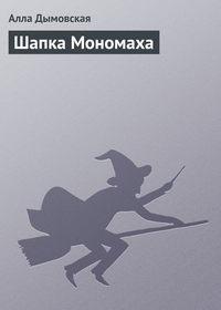 Дымовская Алла - Шапка Мономаха скачать бесплатно