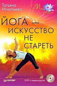 Игнатьева Татьяна - Йога – искусство не стареть скачать бесплатно