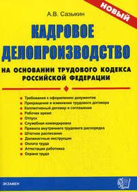 Сазыкин Артем - Кадровое делопроизводство на основании Трудового кодекса Российской Федерации скачать бесплатно