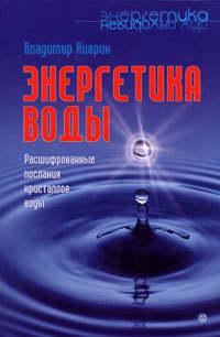 Киврин Владимир - Энергетика воды. Расшифрованные послания кристаллов воды скачать бесплатно
