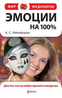 Никифоров Анатолий - Эмоции на 100%. Для тех, кто не любит врачей и лекарства скачать бесплатно