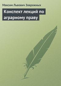 Завражных Максим - Аграрное право: конспект лекций скачать бесплатно