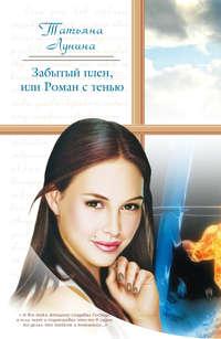 Лунина Татьяна - Забытый плен, или Роман с тенью скачать бесплатно
