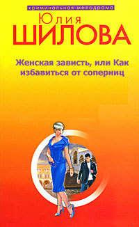 Шилова Юлия - Женская зависть, или Как избавиться от соперниц скачать бесплатно