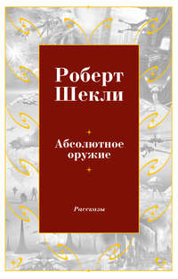 Шекли Роберт - Абсолютное оружие (сборник) скачать бесплатно