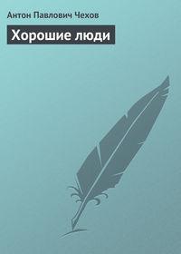 Чехов Антон - Хорошие люди скачать бесплатно