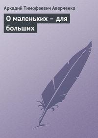 Аверченко Аркадий - О маленьких – для больших скачать бесплатно