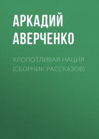 Аверченко Аркадий - Хлопотливая нация (сборник рассказов) скачать бесплатно