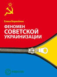 Борисёнок Елена - Феномен советской украинизации 1920-1930 годы скачать бесплатно