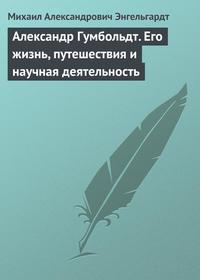 Энгельгардт Михаил - Александр Гумбольдт. Его жизнь, путешествия и научная деятельность скачать бесплатно