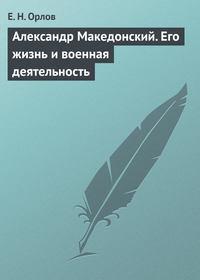 Орлов Е. - Александр Македонский. Его жизнь и военная деятельность скачать бесплатно