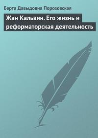 Порозовская Берта - Жан Кальвин. Его жизнь и реформаторская деятельность скачать бесплатно