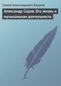 Базунов Сергей - Александр Серов. Его жизнь и музыкальная деятельность скачать бесплатно