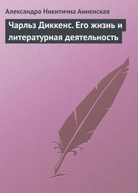 Анненская Александра - Чарльз Диккенс. Его жизнь и литературная деятельность скачать бесплатно