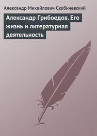 Скабичевский А. - Александр Грибоедов. Его жизнь и литературная деятельность скачать бесплатно