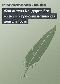 Литвинова Е. - Жан Антуан Кондорсе (1743-1794). Его жизнь и научно – политическая деятельность скачать бесплатно