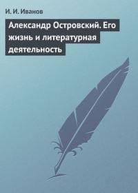 Иванов И. - Александр Островский. Его жизнь и литературная деятельность скачать бесплатно