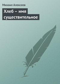 Алексеев Михаил - Хлеб – имя существительное скачать бесплатно