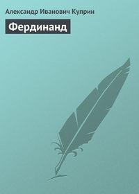 Куприн Александр - Фердинанд скачать бесплатно