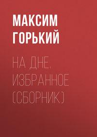Горький Максим - На дне. Избранное (сборник) скачать бесплатно