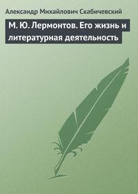 Скабичевский Александр - М. Ю. Лермонтов. Его жизнь и литературная деятельность скачать бесплатно