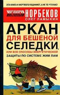 Норбеков Мирзакарим - Аркан для бешеной селедки, или Все способы энергетической защиты по системе Жим Лам скачать бесплатно