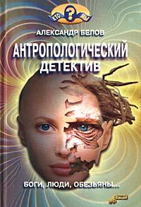 Белов Александр - Антропологический детектив. Боги, люди, обезьяны... скачать бесплатно