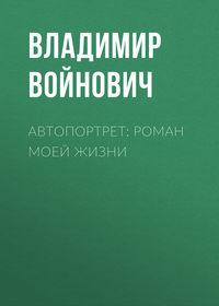 Войнович Владимир - Автопортрет: Роман моей жизни скачать бесплатно