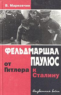 Марковчин Владимир - Фельдмаршал Паулюс: от Гитлера к Сталину скачать бесплатно