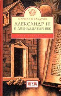 Балдуин Маршал - Александр III и двенадцатый век скачать бесплатно