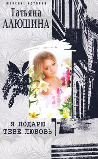 Алюшина Татьяна - Я подарю тебе любовь скачать бесплатно