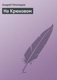 Неклюдов Андрей - На Крюковом скачать бесплатно