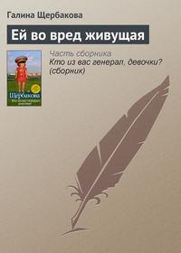 Щербакова Галина - Ей во вред живущая скачать бесплатно