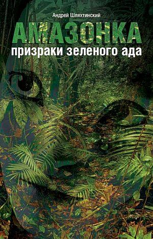 Шляхтинский Андрей - Амазонка: призраки зеленого ада скачать бесплатно