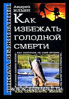 Ильин Андрей - Школа выживания. Как избежать голодной смерти скачать бесплатно