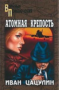 Цацулин Иван - Атомная крепость скачать бесплатно