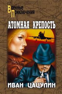 Цацулин Иван - Атомная крепость (Книга 2) скачать бесплатно