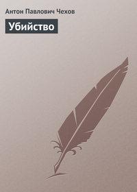 Чехов Антон - Убийство скачать бесплатно
