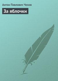Чехов Антон - За яблочки скачать бесплатно