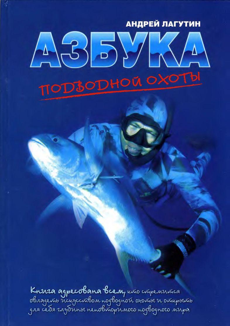 Лагутин Андрей - Азбука подводной охоты. Для начинающих... и не очень. скачать бесплатно