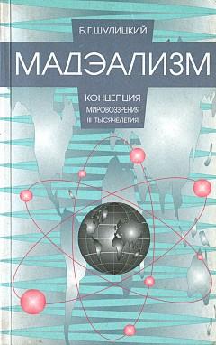 Шулицкий Борис - Мадэализм — концепция мировоззрения III тысячелетия (заметки по поводу модернизации физической теории) скачать бесплатно