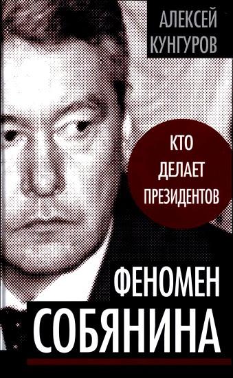 Кунгуров Алексей - Феномен Собянина. Кто делает президентов скачать бесплатно