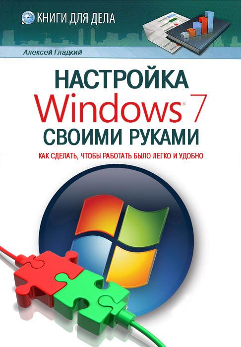 Гладкий Алексей - Настройка Windows 7 своими руками. Как сделать, чтобы работать было легко и удобно скачать бесплатно