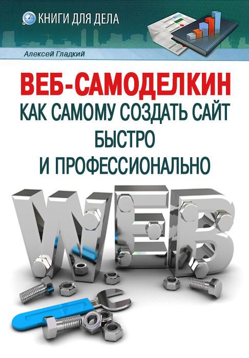 Гладкий Алексей - Веб-Самоделкин. Как самому создать сайт быстро и профессионально скачать бесплатно