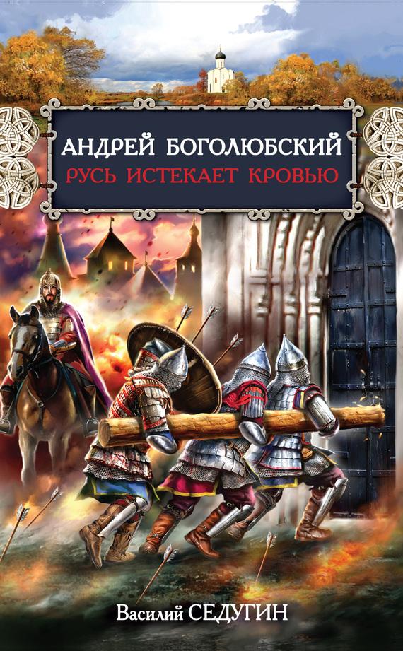Седугин Василий - Андрей Боголюбский. Русь истекает кровью скачать бесплатно